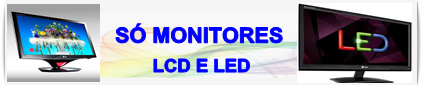 AQUI  SO MONITORES LCD E LED
