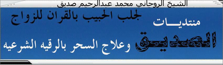 شيخ روحاني لجلب الحبيب و فك و علاج السحر 00201227840110 الشيخ عبدالرحيم صديق